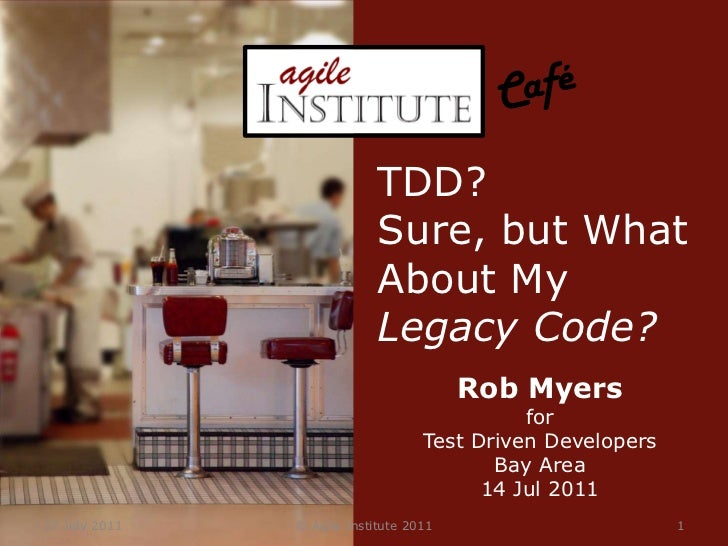 14 July 2011<br />© Agile Institute 2011<br />1<br />Café<br />TDD?<br />Sure, but What About My Legacy Code?<br />Rob Mye...