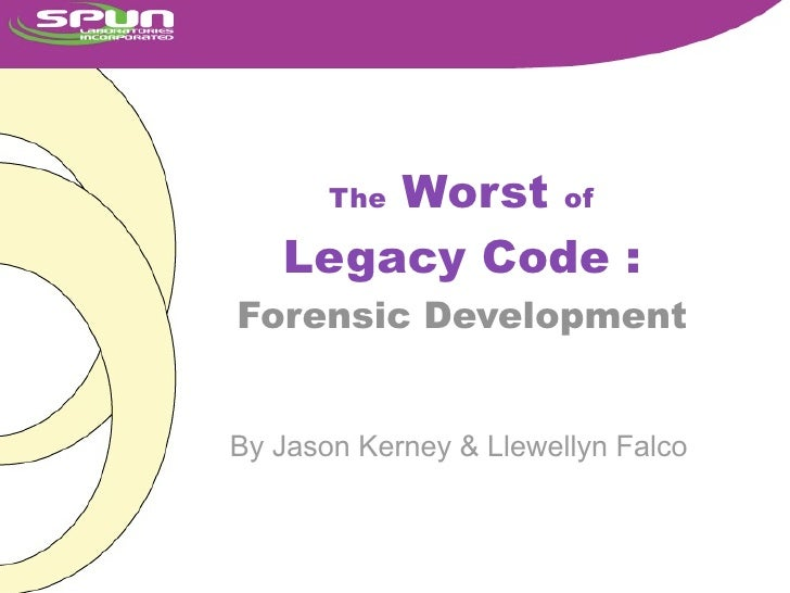Worst of        The     Legacy Code : Forensic Development   By Jason Kerney & Llewellyn Falco