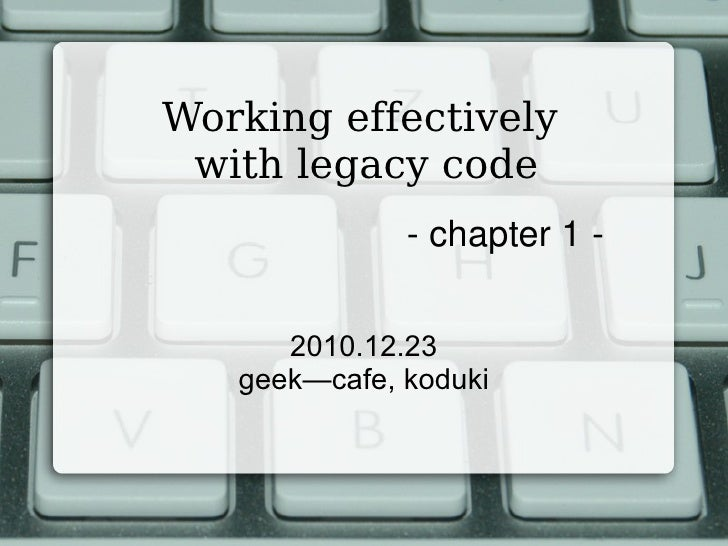 Working effectively  with legacy code 2010.12.23 geek—cafe, koduki - chapter 1 -
