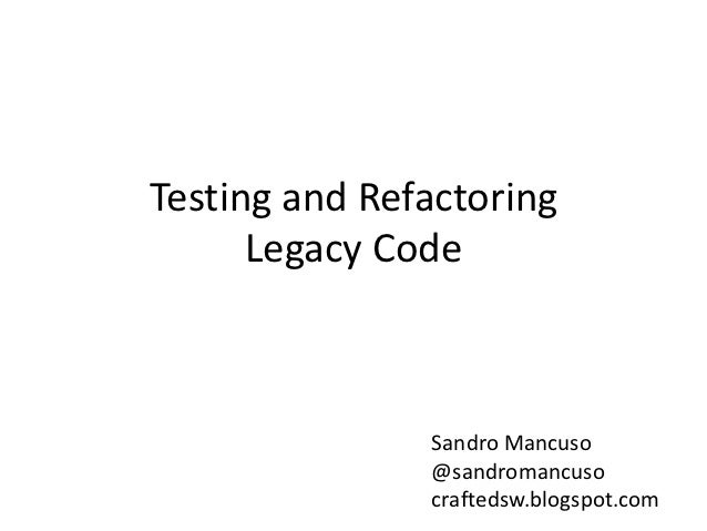 Testing and Refactoring      Legacy Code               Sandro Mancuso               @sandromancuso               craftedsw...