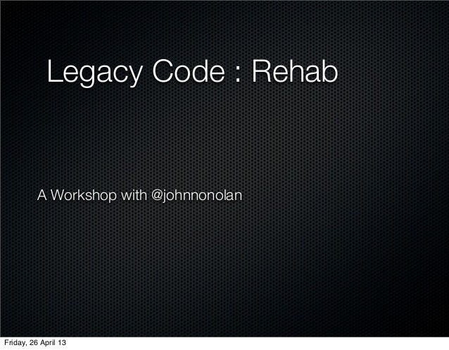 Legacy Code : RehabA Workshop with @johnnonolanFriday, 26 April 13