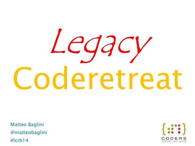 Coderetreat Legacy Matteo Baglini @matteobaglini #lcrb14