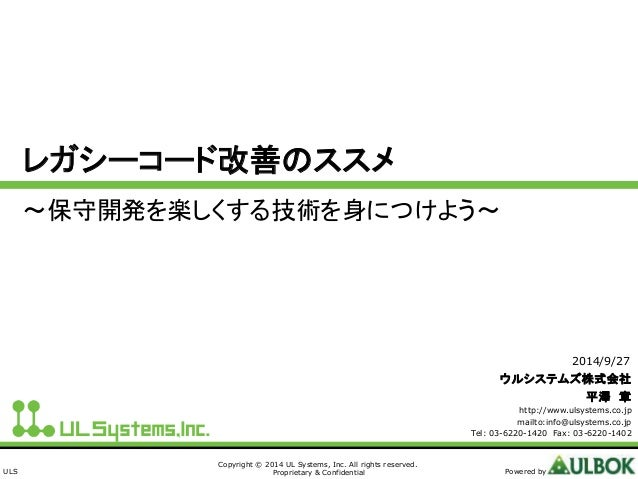 ULS  レガシーコード改善のススメ  ~保守開発を楽しくする技術を身につけよう~  Copyright © 2014 UL Systems, Inc. All rights reserved.  Proprietary & Confident...