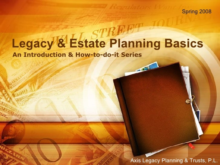 Legacy & Estate Planning Basics An Introduction & How-to-do-it Series Spring 2008 Axis Legacy Planning & Trusts, P.L.