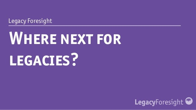 Legacy Foresight Where next for legacies?