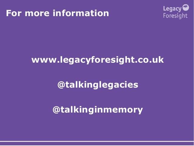 For more information www.legacyforesight.co.uk @talkinglegacies @talkinginmemory