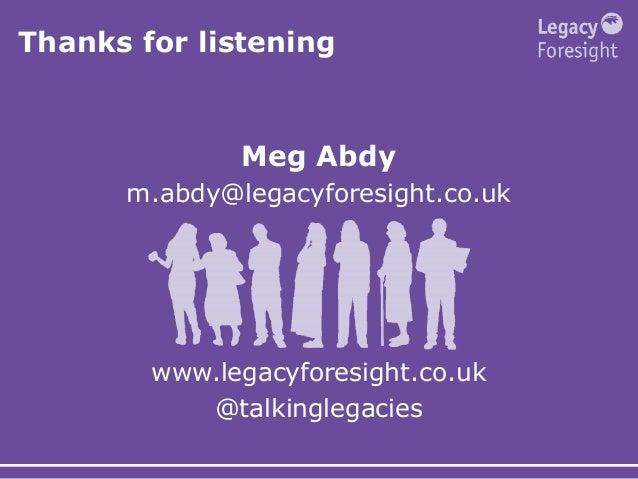 Thanks for listening Meg Abdy m.abdy@legacyforesight.co.uk www.legacyforesight.co.uk @talkinglegacies