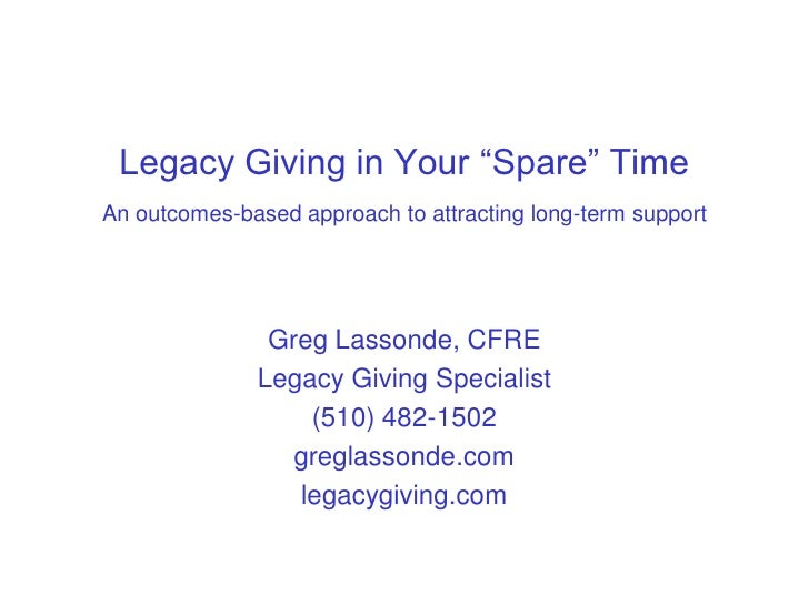 """Legacy Giving in Your """"Spare"""" Time An outcomes-based approach to attracting long-term support                    Greg Lass..."""