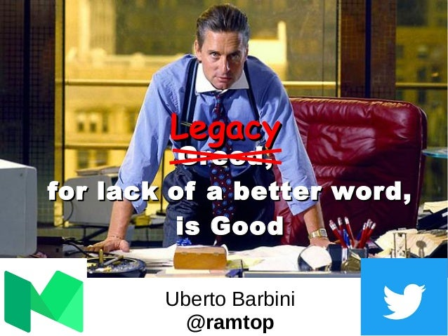 GreedGreed,, for lack of a better word,for lack of a better word, is Goodis Good Uberto Barbini @ramtop LegacyLegacy