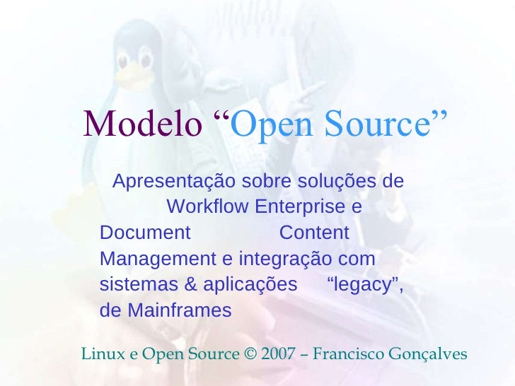 """Modelo """" Open Source""""  Linux e Open Source © 2007 – Francisco Gonçalves Apresentação sobre soluções de  Workflow Enterpr..."""