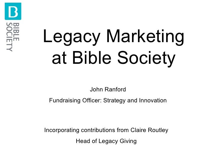 Legacy Marketing at Bible Society John Ranford Fundraising Officer: Strategy and Innovation Incorporating contributions fr...