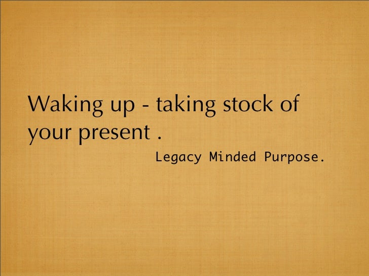 Waking up - taking stock of your present .             Legacy Minded Purpose.