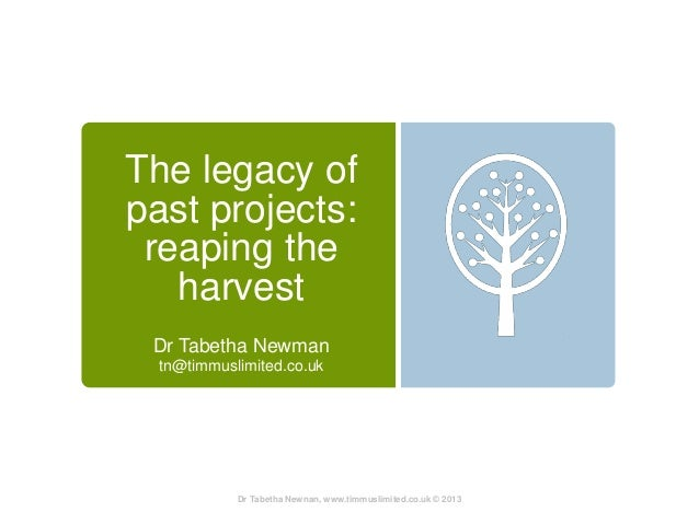 The legacy ofpast projects: reaping the   harvest Dr Tabetha Newman  tn@timmuslimited.co.uk            Dr Tabetha Newnan, ...