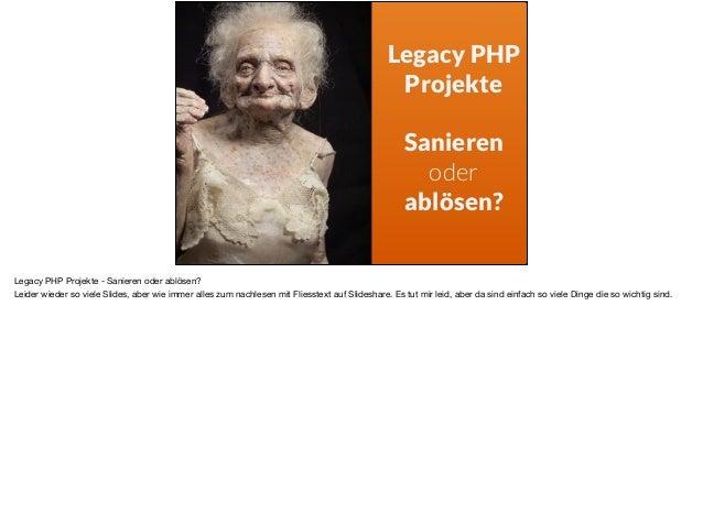 Legacy PHP Projekte Sanieren oder ablösen? Legacy PHP Projekte - Sanieren oder ablösen?   Leider wieder so viele Slides, a...