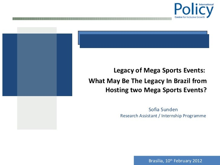 Legacy of Mega Sports Events:  What May Be The Legacy In Brazil from Hosting two Mega Sports Events? Sofia Sunden Research...