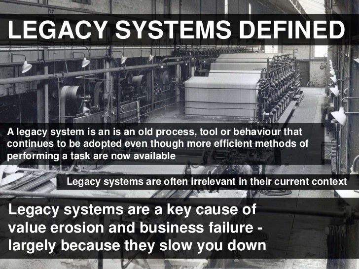 LEGACY SYSTEMS DEFINEDA legacy system is an is an old process, tool or behaviour thatcontinues to be adopted even though m...