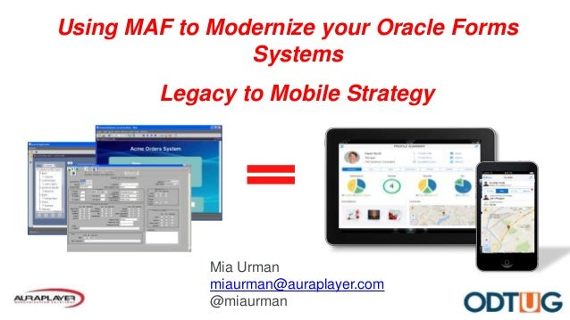 Using MAF to Modernize your Oracle Forms Systems Legacy to Mobile Strategy Mia Urman miaurman@auraplayer.com @miaurman