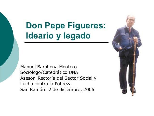 Don Pepe Figueres: Ideario y legado Manuel Barahona Montero Sociólogo/Catedrático UNA Asesor Rectoría del Sector Social y ...