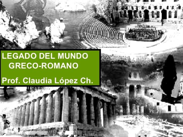 LEGADO DEL MUNDO GRECO-ROMANO Prof. Claudia López Ch.