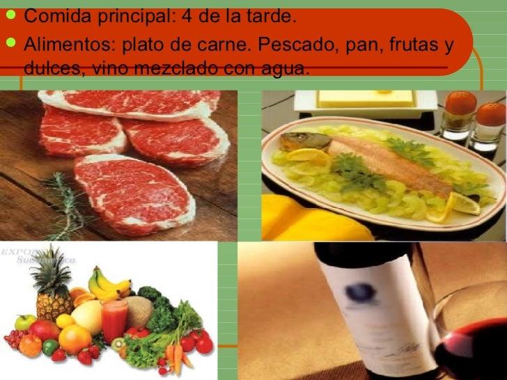 <ul><li>Comida principal: 4 de la tarde. </li></ul><ul><li>Alimentos: plato de carne. Pescado, pan, frutas y dulces, vino ...