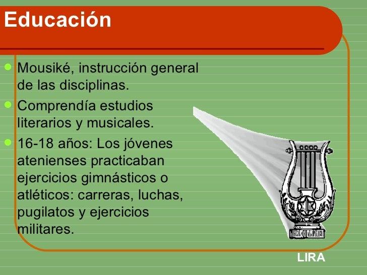 Educación <ul><li>Mousiké, instrucción general de las disciplinas. </li></ul><ul><li>Comprendía estudios literarios y musi...