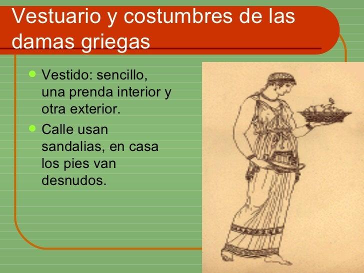 Vestuario y costumbres de las damas griegas <ul><li>Vestido: sencillo, una prenda interior y otra exterior. </li></ul><ul>...