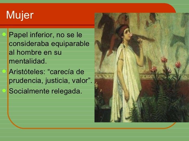 Mujer <ul><li>Papel inferior, no se le consideraba equiparable al hombre en su mentalidad. </li></ul><ul><li>Aristóteles: ...