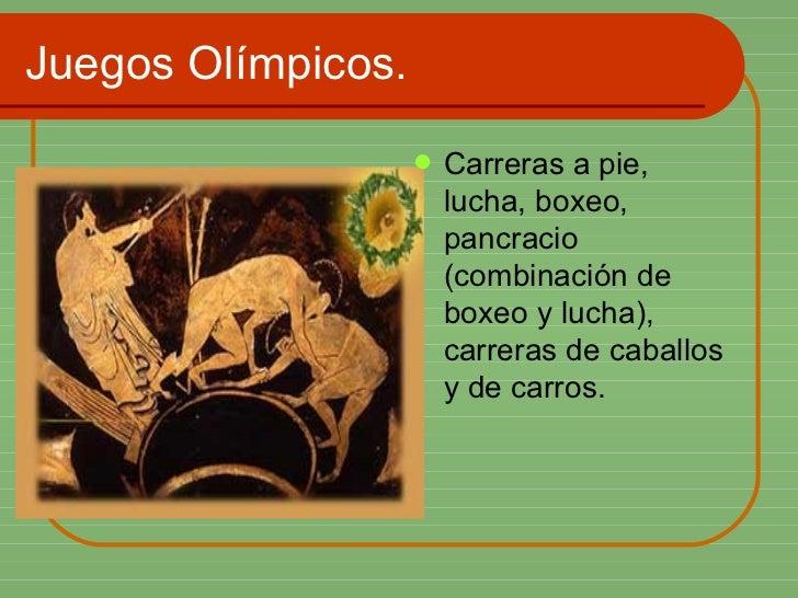 Juegos Olímpicos. <ul><li>Carreras a pie, lucha, boxeo, pancracio (combinación de boxeo y lucha), carreras de caballos y d...