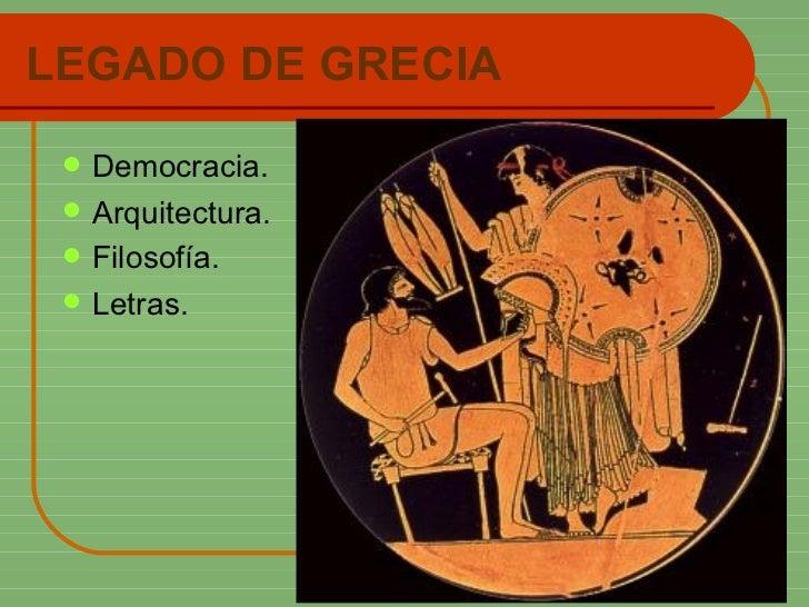 LEGADO DE GRECIA <ul><li>Democracia. </li></ul><ul><li>Arquitectura. </li></ul><ul><li>Filosofía. </li></ul><ul><li>Letras...