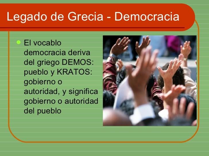 Legado de Grecia - Democracia <ul><li>El vocablo democracia deriva del griego DEMOS: pueblo y KRATOS: gobierno o autoridad...