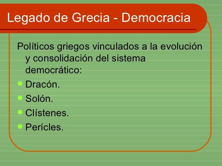 Legado de Grecia - Democracia <ul><li>Políticos griegos vinculados a la evolución y consolidación del sistema democrático:...