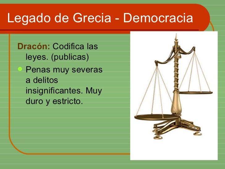 Legado de Grecia - Democracia <ul><li>Dracón:  Codifica las leyes. (publicas) </li></ul><ul><li>Penas muy severas a delito...