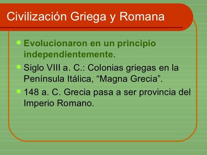Civilización Griega y Romana <ul><li>Evolucionaron en un principio independientemente. </li></ul><ul><li>Siglo VIII a. C.:...
