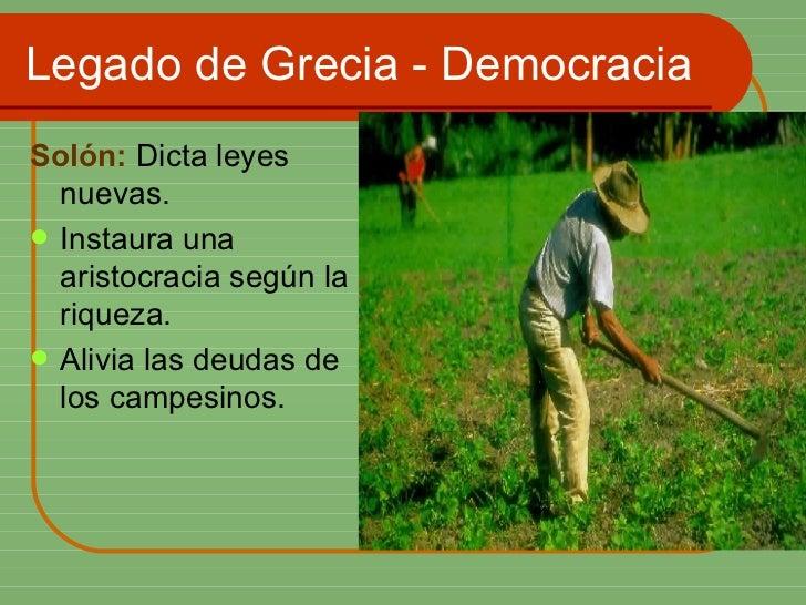 Legado de Grecia - Democracia <ul><li>Solón:  Dicta leyes nuevas. </li></ul><ul><li>Instaura una aristocracia según la riq...