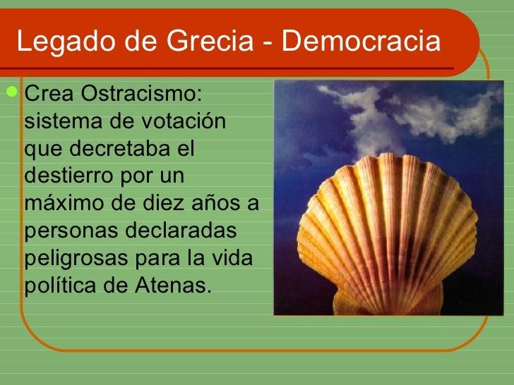 Legado de Grecia - Democracia <ul><li>Crea Ostracismo: sistema de votación que decretaba el destierro por un máximo de die...