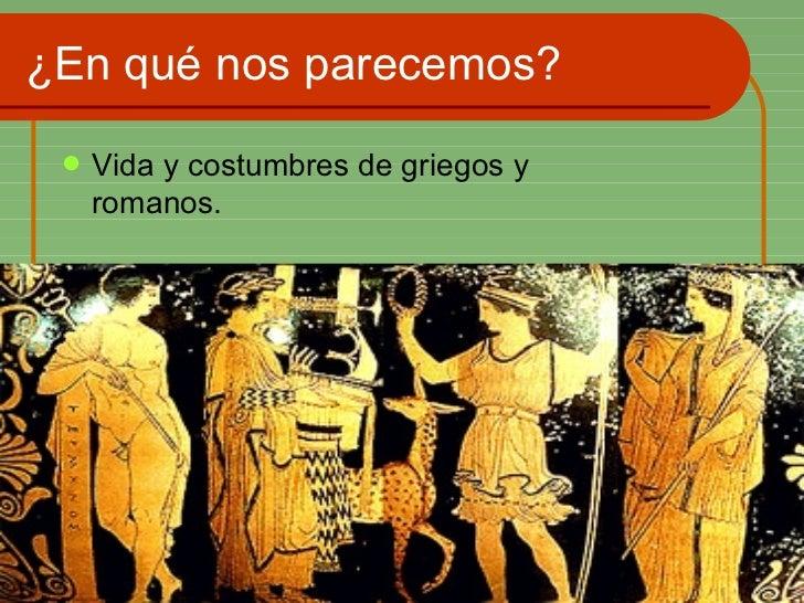 ¿En qué nos parecemos? <ul><li>Vida y costumbres de griegos y romanos. </li></ul>