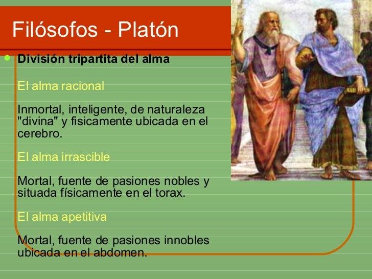 Filósofos - Platón <ul><li>División tripartita del alma  </li></ul><ul><li>El alma racional Inmortal, inteligente, de natu...