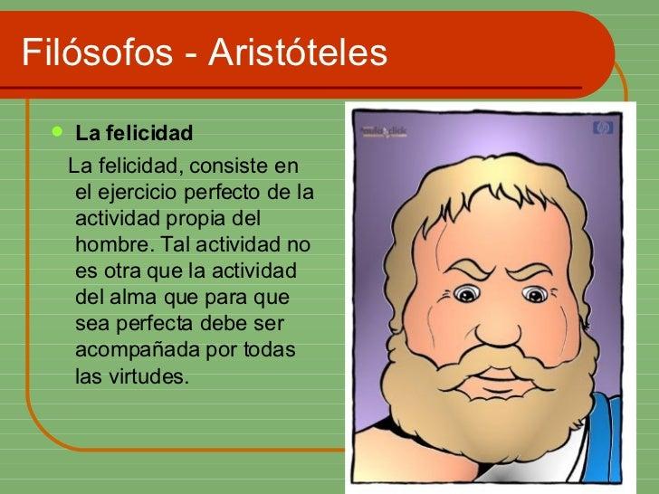 Filósofos - Aristóteles <ul><li>La felicidad  </li></ul><ul><li>La felicidad, consiste en el ejercicio perfecto de la acti...