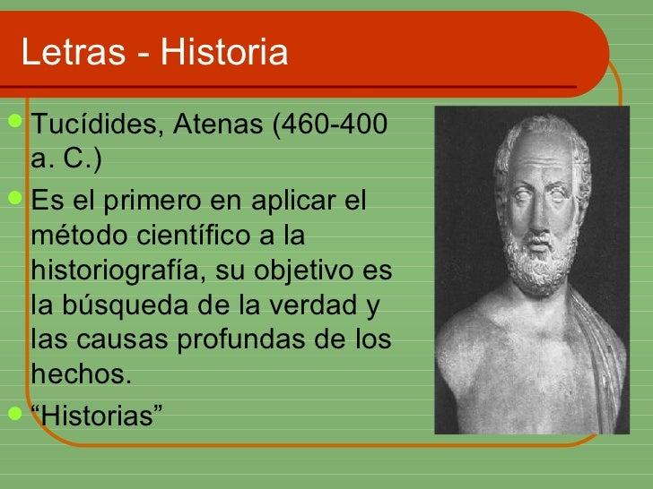 Letras - Historia <ul><li>Tucídides, Atenas (460-400 a. C.)  </li></ul><ul><li>Es el primero en aplicar el método científi...
