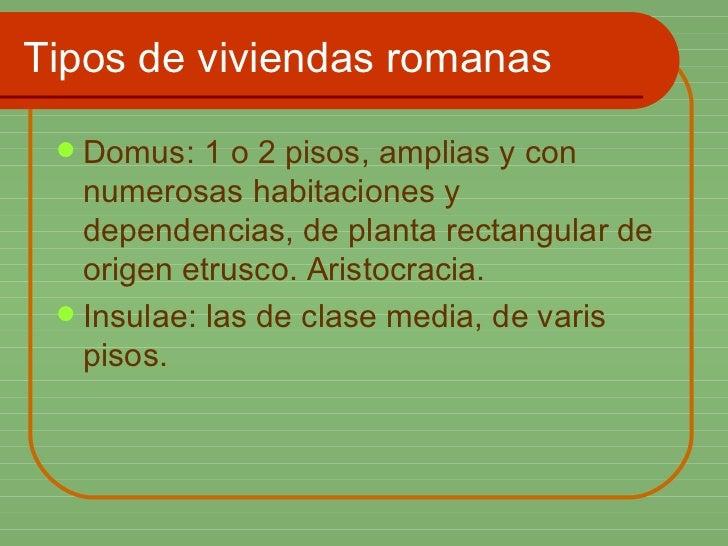 Tipos de viviendas romanas <ul><li>Domus: 1 o 2 pisos, amplias y con numerosas habitaciones y dependencias, de planta rect...