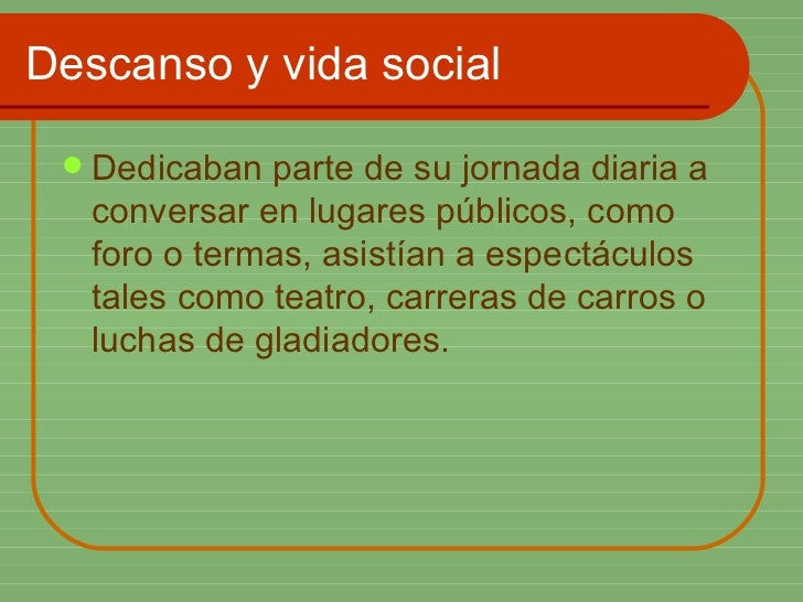 Descanso y vida social <ul><li>Dedicaban parte de su jornada diaria a conversar en lugares públicos, como foro o termas, a...