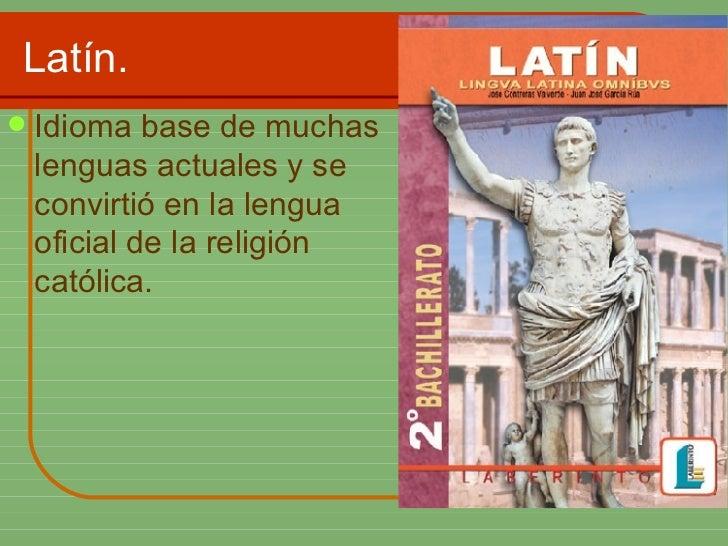 Latín. <ul><li>Idioma base de muchas lenguas actuales y se convirtió en la lengua oficial de la religión católica. </li></ul>