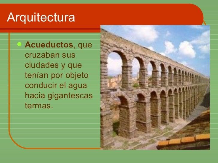 Arquitectura <ul><li>Acueductos , que cruzaban sus ciudades y que tenían por objeto conducir el agua hacia gigantescas ter...