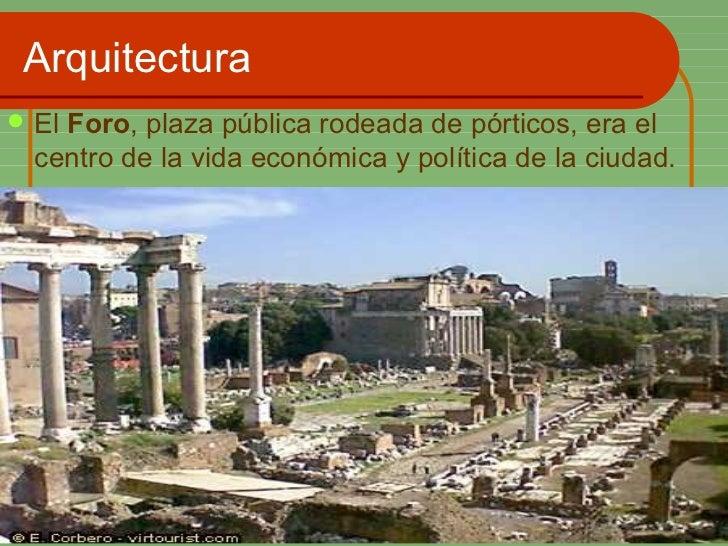 Arquitectura <ul><li>El  Foro , plaza pública rodeada de pórticos, era el centro de la vida económica y política de la ciu...