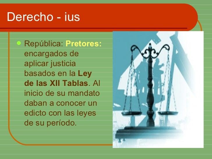 Derecho - ius <ul><li>República:  Pretores:  encargados de aplicar justicia basados en la  Ley de las XII Tablas . Al inic...