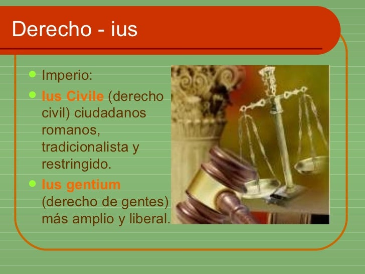 Derecho - ius <ul><li>Imperio: </li></ul><ul><li>Ius Civile  (derecho civil) ciudadanos romanos, tradicionalista y restrin...