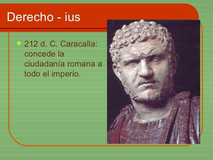 Derecho - ius <ul><li>212 d. C. Caracalla: concede la ciudadanía romana a todo el imperio. </li></ul>