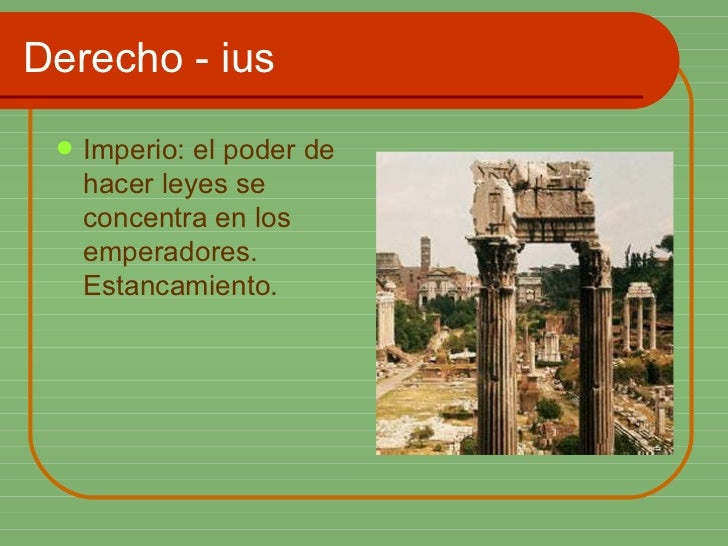 Derecho - ius <ul><li>Imperio: el poder de hacer leyes se concentra en los emperadores. Estancamiento. </li></ul>