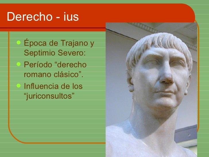 """Derecho - ius <ul><li>Época de Trajano y Septimio Severo: </li></ul><ul><li>Período """"derecho romano clásico"""". </li></ul><u..."""