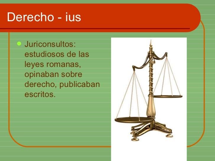 Derecho - ius <ul><li>Juriconsultos: estudiosos de las leyes romanas, opinaban sobre derecho, publicaban escritos. </li></ul>